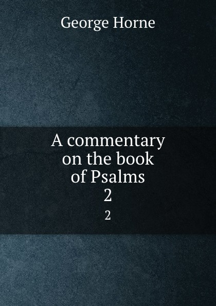 Horne George A commentary on the book of Psalms. Volume 2