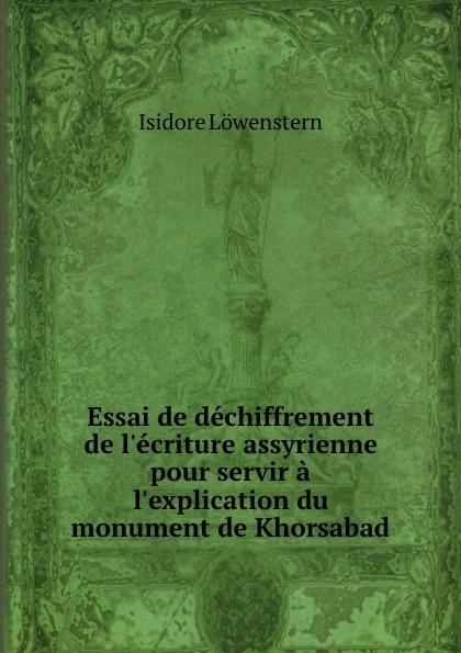 Isidore Löwenstern Essai de dechiffrement de l.ecriture assyrienne pour servir a l.explication du monument de Khorsabad isidore löwenstern essai de dechiffrement de l ecriture assyrienne pour servir a l explication du monument de khorsabad french edition