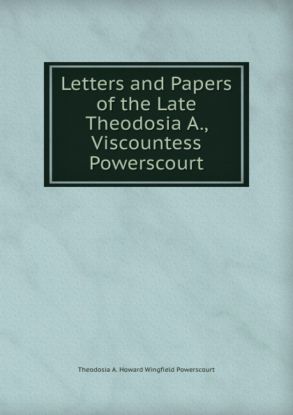 Letters and Papers. Of the Late Theodosia A., Viscountess Powerscourt