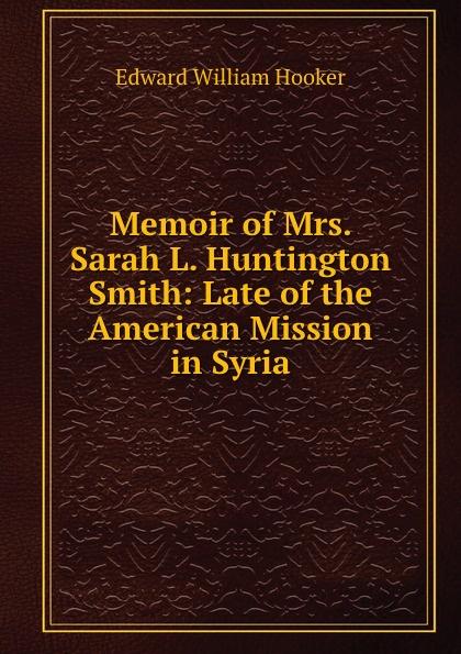 Edward William Hooker Memoir of Mrs. Sarah L. Huntington Smith benjamin wisner memoirs of the late mrs susan huntington