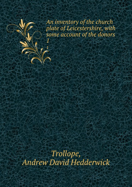 Andrew David Hedderwick Trollope An inventory of the church plate of Leicestershire, with some account of the donors. Volume 1 trollope and the church