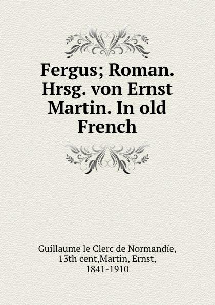 Guillaume le Clerc de Normandie, Ernst Martin Fergus guillaume le clerc de normandie ernst martin fergus