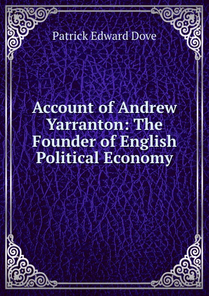 Patrick Edward Dove Account of Andrew Yarranton andrew james cochrane johnstone defence of the honourable andrew cochrane johnstone including a view of the