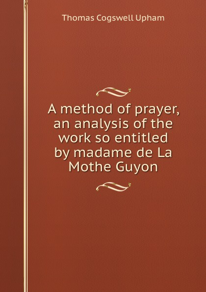 Upham Thomas Cogswell A method of prayer jeanne marie bouvières de la motte guyon a short method of prayer and spiritual torrents tr by a w marston