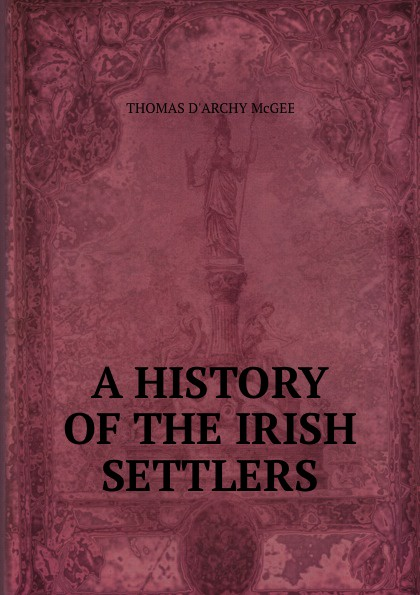 Thomas d'Arcy McGee A history of the irish settlers in North America mike cronin irish history for dummies