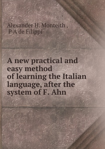 Alexander H. Monteith A new practical and easy method of learning the Italian language don salvo a new practical and easy method of learning the spanish language after the system of f ahn by