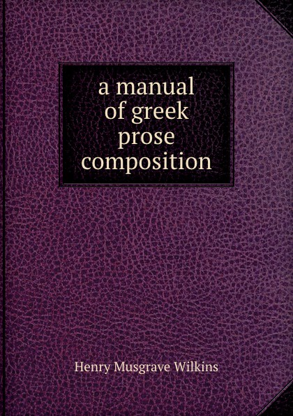 Henry Musgrave Wilkins A manual of greek prose composition автокресло mr sandman good luck isofix серый бежевый