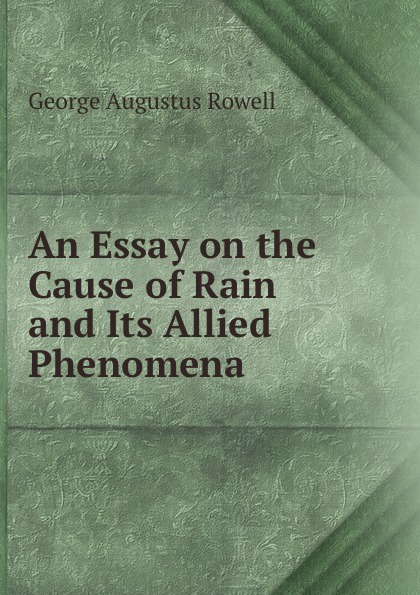 George Augustus Rowell An essay on the cause of rain and its allied phenomena augustus frederic christopher kollmann an essay on musical harmony