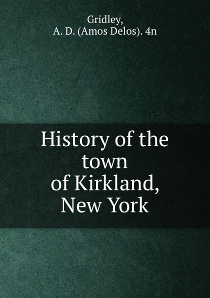 Amos Delos Gridley History of the town of Kirkland, New York jason hess k w kirkland investigation of davis swamp