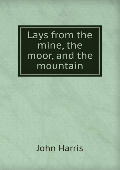 John Harris Lays from the mine, the moor and the mountain poems from the moor