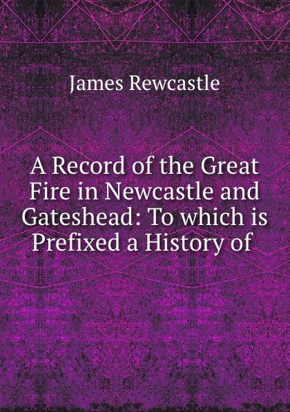 James Rewcastle A Record of the Great Fire in Newcastle and Gateshead цена 2017
