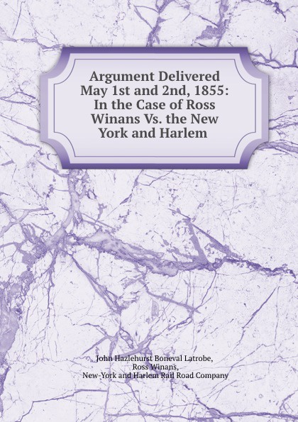 John Hazlehurst Boneval Latrobe Argument. Ross Winans Vs. the New York and Harlem Railroad Company цена и фото