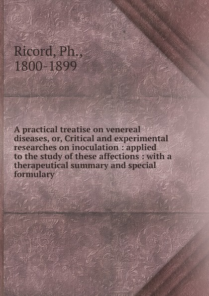Ph. Ricord A practical treatise on venereal diseases. or, Critical and experimental researches inoculation