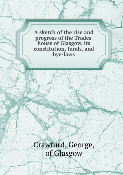 цена на George Crawfurd A sketch of the rise and progress of the Trades. house of Glasgow