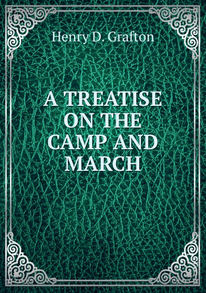 Henry D. Grafton A treatise on the camp and march notes on camp