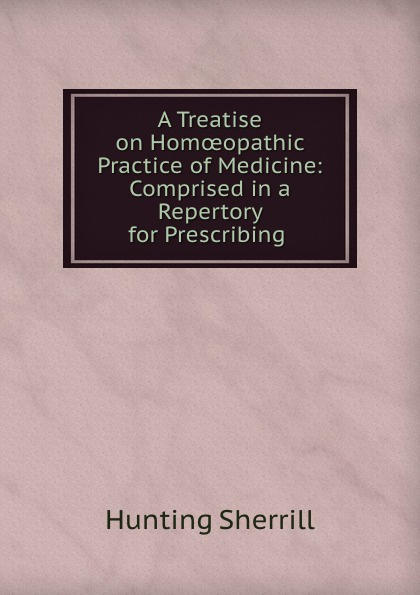 Hunting Sherrill A treatise on homoeopathic practice of medicine edwin r maxson a treatise on the practice of medicine
