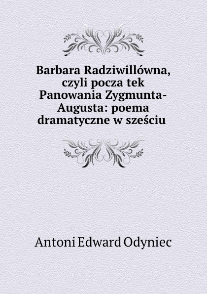 Antoni Edward Odyniec Barbara Radziwillowna czyli poczatek Panowania Zygmunta-Augusta antoni edward odyniec poeta i panienki