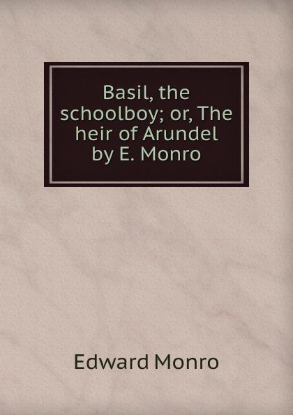 Edward Monro Basil the schoolboy. or, The heir of Arundel heir of danger
