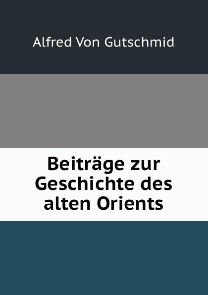 Alfred von Gutschmid Beitrage zur Geschichte des alten Orients c s wollschläger universalhistorische ubersicht der geschichte des alten orients