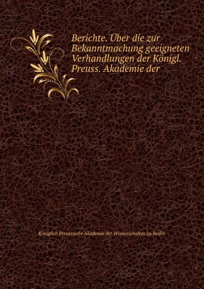 Königlich Preussische Akademie der Wissenschaften zu Berlin Berichte. Uber die zur Bekanntmachung geeigneten Verhandlungen недорого