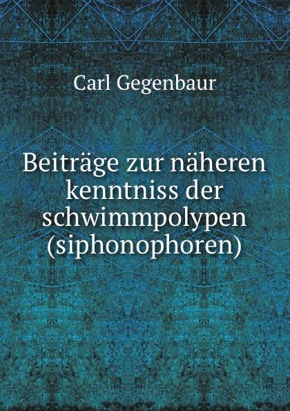 Carl Gegenbaur Beitrage zur naheren kenntniss der schwimmpolypen carl gegenbaur beitrage zur naheren kenntniss der schwimm polypen siphonophoren german edition