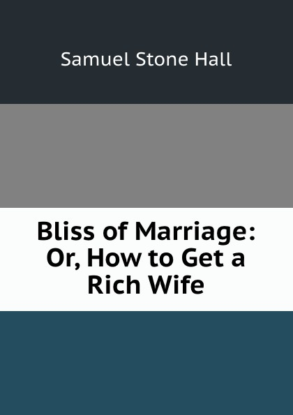 Samuel Stone Hall Bliss of marriage. or, How to get a rich wife helena zelenina how to become rich or to be a housekeeper