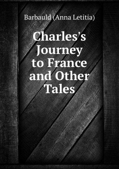 Barbauld Anna Letitia Charles.s journey to France mrs barbauld charles journey to france and other tales
