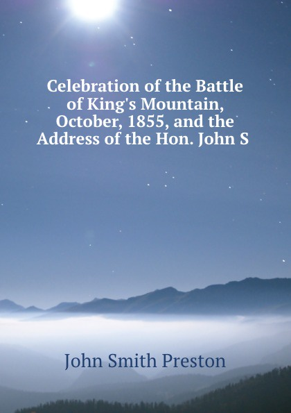 John Smith Preston Celebration of the Battle of King.s Mountain lyman c draper king s mountain and its heroes history of the the battle of king s mountain october 7th 1780 and the events which led up to it