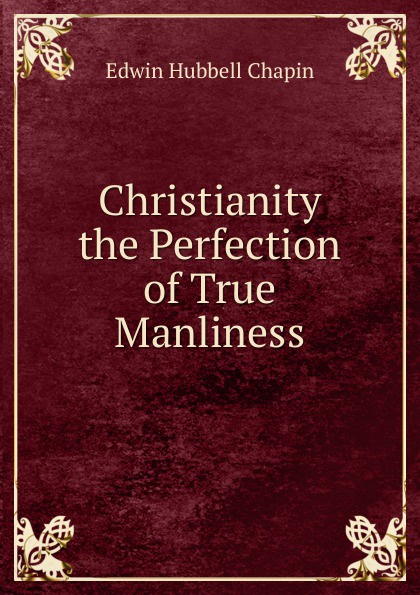 E.H. Chapin Christianity the Perfection of True Manliness h m chapin life of deacon samuel chapin of springfield