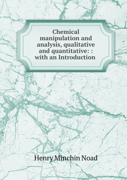 Henry Minchin Noad Chemical manipulation and analysis, qualitative and quantitative jerald pinto e quantitative investment analysis