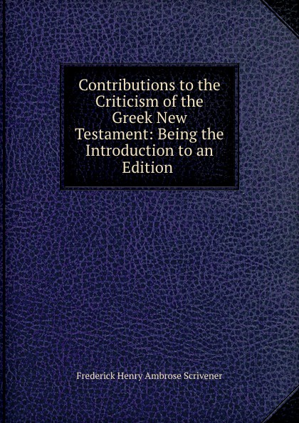 Frederick Henry Ambrose Scrivener Contributions to the criticism of the greek new testament renehan greek textual criticism a reader