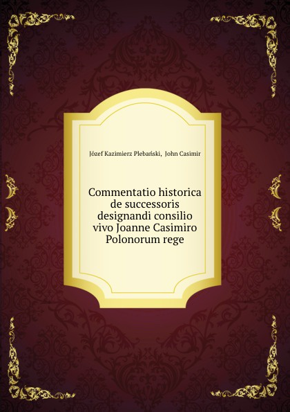 Józef Kazimierz Plebański Commentatio historica de successoris designandi consilio vivo Joanne Casimiro Polonorum rege mixed item for will casimiro