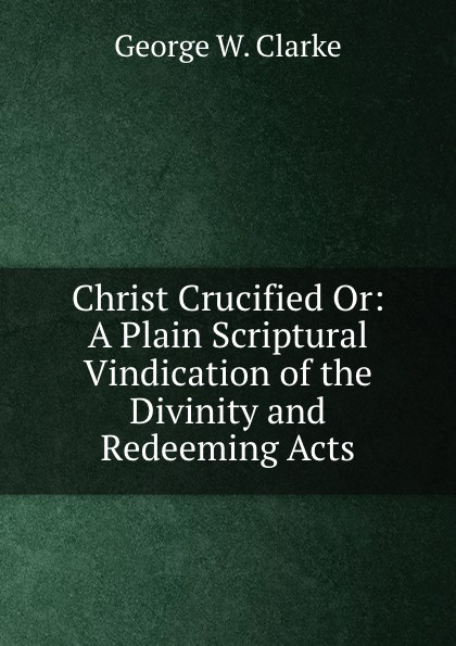 George W. Clarke Christ Crucified. Or, A Plain Scriptural Vindication of the Divinity and Redeeming Acts redeeming the dial