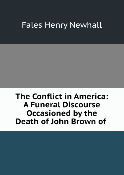 Fales Henry Newhall A funeral discourse occasioned by the death of John Brown of Ossawattomie heman r timlow a discourse occasioned by the death of abraham lincoln