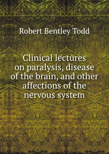 Robert Bentley Todd Clinical lectures on paralysis disease of the brain and other affections of the nervous system j w courtney some nervous affections in which massage deserves more frequent use