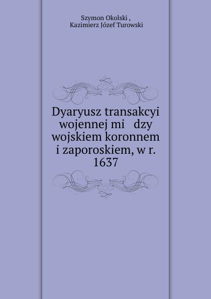 Dyaryusz transakcyi wojennej. Miedzy wojskiem koronnem i zaporoskiem, w r. 1637