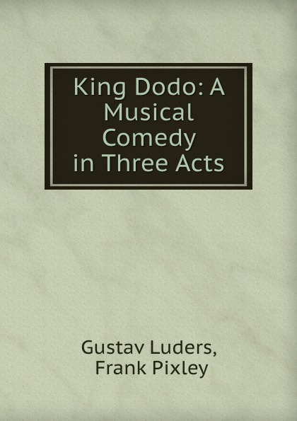 Gustav Luders King Dodo: A Musical Comedy in Three Acts thomas k serrano between two fires a comedy drama in three acts