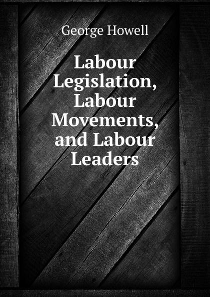 George Howell Labour Legislation, Labour Movements and Labour Leaders labour law