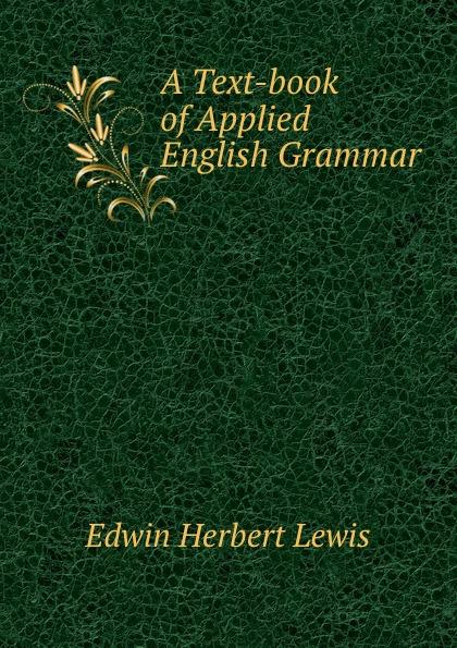 Edwin Herbert Lewis A Text-book of Applied English Grammar edwin herbert lewis a text book of applied english grammar