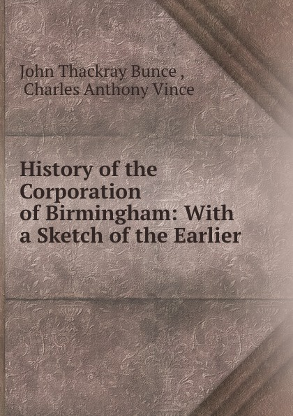 Charles Anthony Vince History of the Corporation of Birmingham. Volume 3. 1885-1899