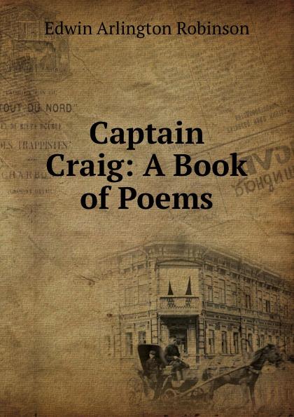 Edwin Arlington Robinson Captain Craig edwin arlington robinson selected poems