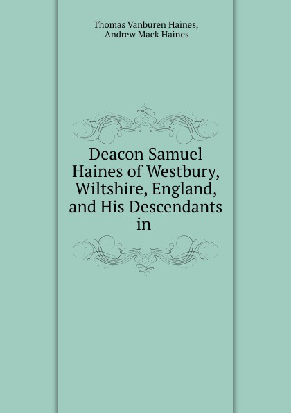 Thomas Vanburen Haines Deacon Samuel Haines. Of Westbury, Wiltshire, England, and His Descendants in America 1635-1901 samuel orcutt henry tomlison and his descendants in america