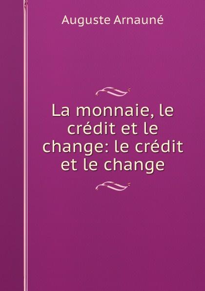 Auguste Arnauné La monnaie, le credit et le change le f