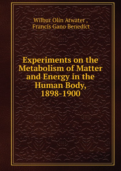 Wilbur Olin Atwater, F. G. Benedict Experiments on the Metabolism of Matter and Energy in the Human Body 1898-1900 geometries of soft matter