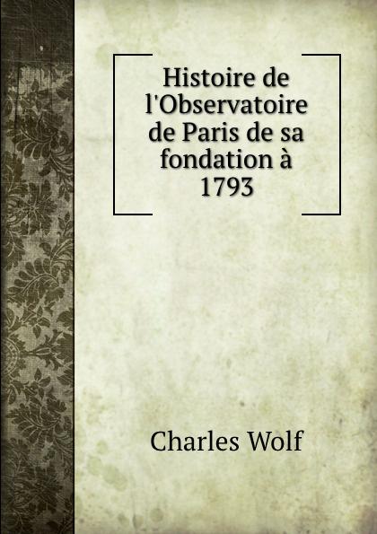 Charles Wolf Histoire de l.Observatoire de Paris de sa fondation a 1793 prosper lorain histoire de l abbaye de cluny depuis sa fondation jusqu a sa destruction a