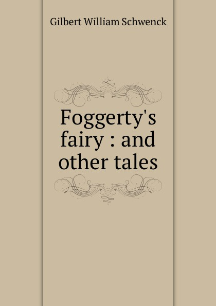 W.S. Gilbert Foggerty.s fairy. And other tales