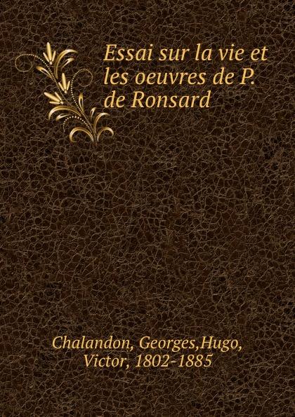 Georges Chalandon Essai sur la vie et les oeuvres de P. de Ronsard pierre de ronsard oeuvres completes de p de ronsard volume 8