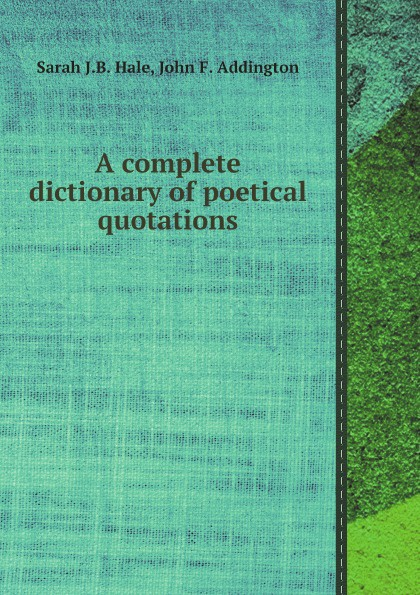Sarah J.B. Hale, John F. Addington A complete dictionary of poetical quotations henry g bohn a dictionary of quotations from english and american poets based upon bohn s edition revised corrected and enlarged twelve hundred quotations added from american authors