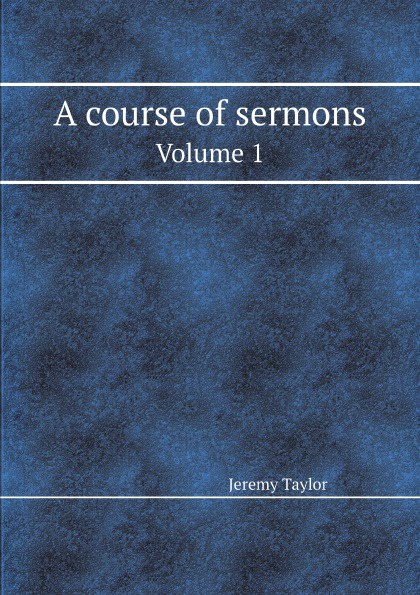 Jeremy Taylor A course of sermons. Volume 1 murphy james j sermons on various subjects