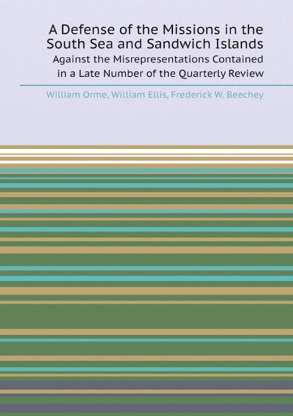лучшая цена William Orme, William Ellis, Frederick W. Beechey A Defense of the Missions in the South Sea and Sandwich Islands. Against the Misrepresentations Contained in a Late Number of the Quarterly Review